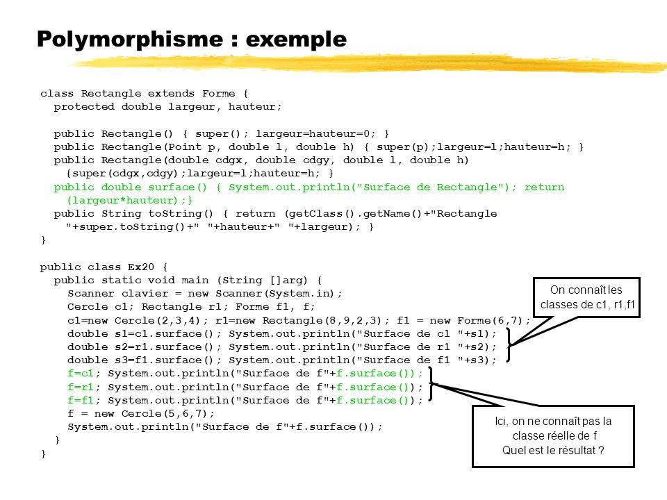Polymorphisme : exemple class Rectangle extends Forme { protected double largeur, hauteur; public Rectangle() { super(); largeur=hauteur=0; } public Rectangle(Point p, double l, double h) { super(p);largeur=l;hauteur=h; } public Rectangle(double cdgx, double cdgy, double l, double h) {super(cdgx,cdgy);largeur=l;hauteur=h; } public double surface() { System.out.println( Surface de Rectangle ); return (largeur*hauteur);} public String toString() { return (getClass().getName()+ Rectangle +super.toString()+ +hauteur+ +largeur); } } public class Ex20 { public static void main (String []arg) { Scanner clavier = new Scanner(System.in); Cercle c1; Rectangle r1; Forme f1, f; c1=new Cercle(2,3,4); r1=new Rectangle(8,9,2,3); f1 = new Forme(6,7); double s1=c1.surface(); System.out.println( Surface de c1 +s1); double s2=r1.surface(); System.out.println( Surface de r1 +s2); double s3=f1.surface(); System.out.println( Surface de f1 +s3); f=c1; System.out.println( Surface de f +f.surface()); f=r1; System.out.println( Surface de f +f.surface()); f=f1; System.out.println( Surface de f +f.surface()); f = new Cercle(5,6,7); System.out.println( Surface de f +f.surface()); } On connaît les classes de c1, r1,f1 Ici, on ne connaît pas la classe réelle de f Quel est le résultat ?