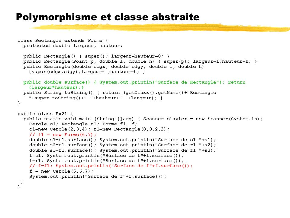 Polymorphisme et classe abstraite class Rectangle extends Forme { protected double largeur, hauteur; public Rectangle() { super(); largeur=hauteur=0;