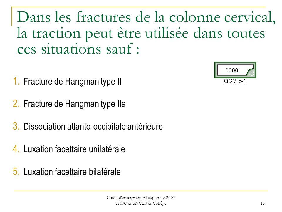 Cours d'enseignement supérieur 2007 SNFC & SNCLF & Collège 15 Dans les fractures de la colonne cervical, la traction peut être utilisée dans toutes ce