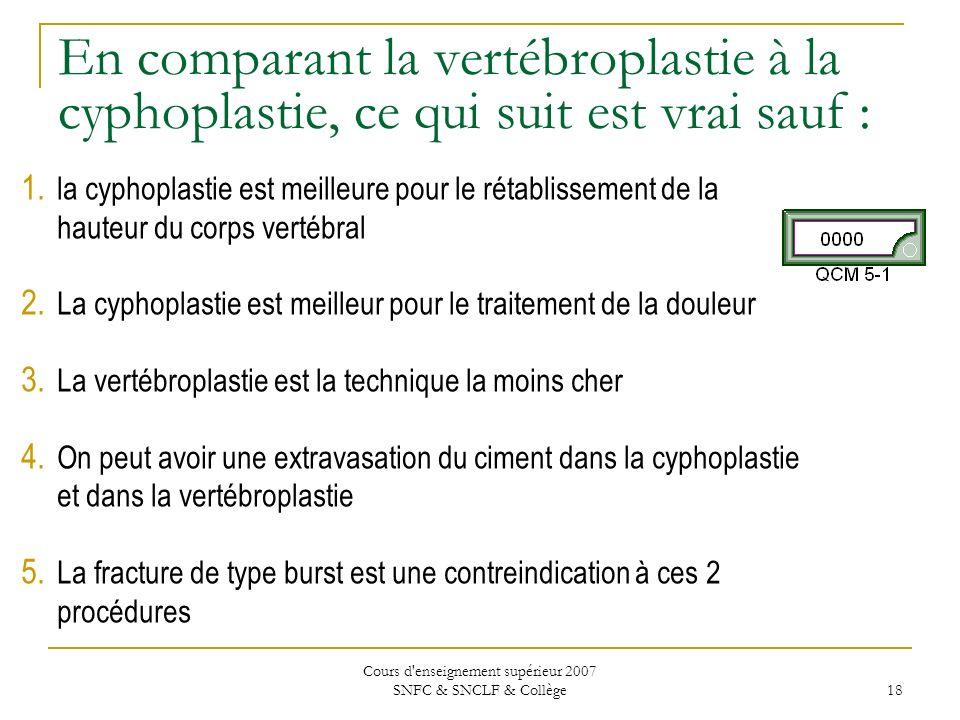 Cours d'enseignement supérieur 2007 SNFC & SNCLF & Collège 18 En comparant la vertébroplastie à la cyphoplastie, ce qui suit est vrai sauf : 1. la cyp