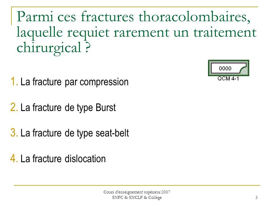 Cours d enseignement supérieur 2007 SNFC & SNCLF & Collège 4 Parmi ces fractures thoracolombaires, laquelle requiet rarement un traitement chirurgical .