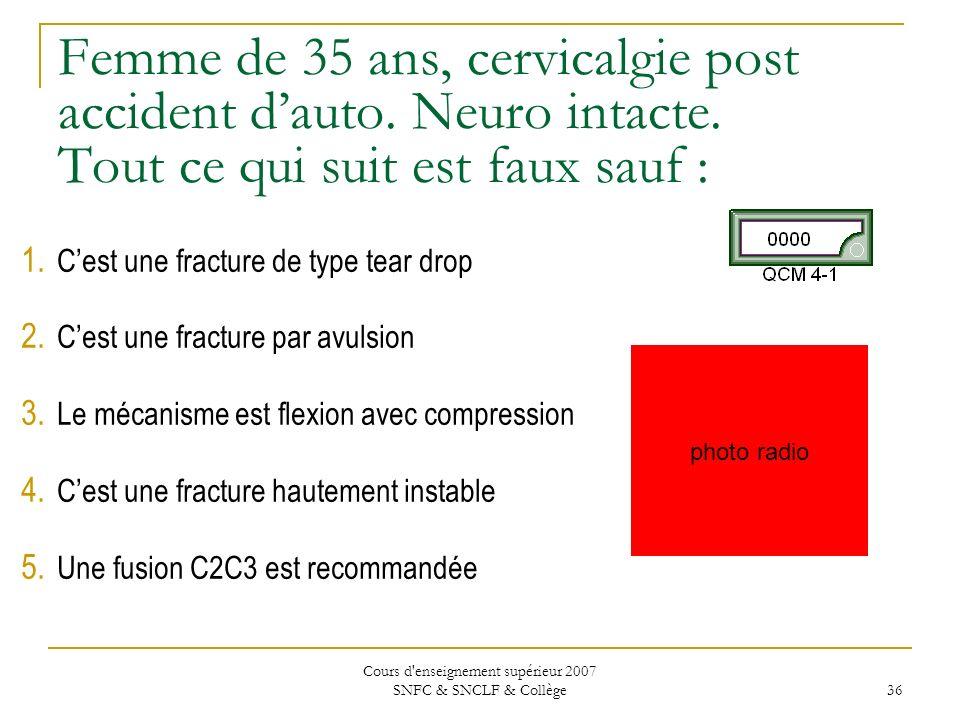 Cours d'enseignement supérieur 2007 SNFC & SNCLF & Collège 36 Femme de 35 ans, cervicalgie post accident dauto. Neuro intacte. Tout ce qui suit est fa
