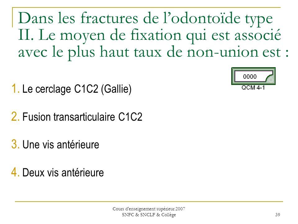 Cours d'enseignement supérieur 2007 SNFC & SNCLF & Collège 39 Dans les fractures de lodontoïde type II. Le moyen de fixation qui est associé avec le p