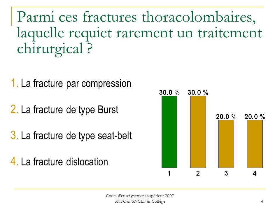Cours d enseignement supérieur 2007 SNFC & SNCLF & Collège 5 Parmi ces fractures thoracolombaires, laquelle requiet rarement un traitement chirurgical .