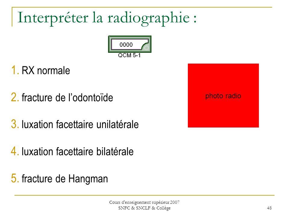 Cours d'enseignement supérieur 2007 SNFC & SNCLF & Collège 48 Interpréter la radiographie : 1. RX normale 2. fracture de lodontoïde 3. luxation facett