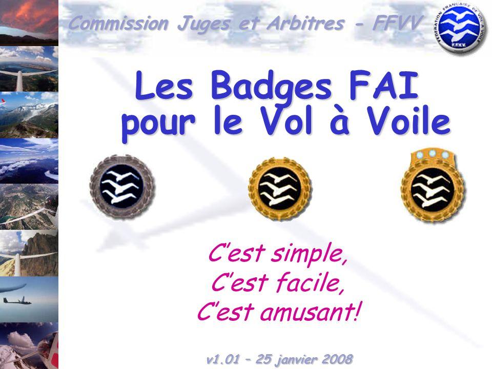 Commission Juges et Arbitres - FFVV Les Badges FAI pour le Vol à Voile Cest simple, Cest facile, Cest amusant! v1.01 – 25 janvier 2008