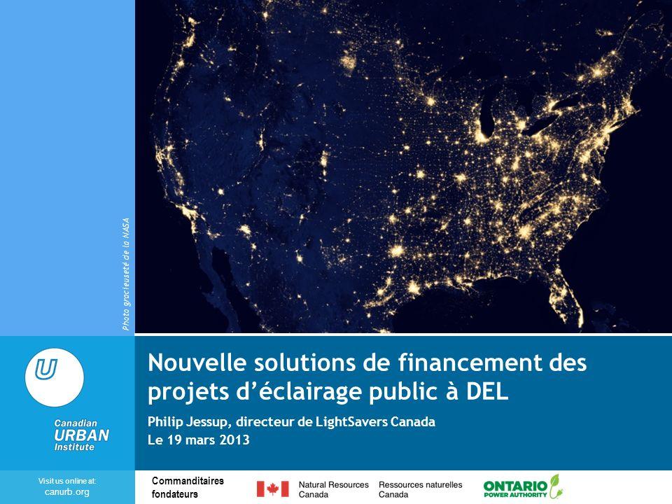 Visit us online at: canurb.org Commanditaires fondateurs Nouvelle solutions de financement des projets déclairage public à DEL Philip Jessup, directeur de LightSavers Canada Le 19 mars 2013 Photo gracieuseté de la NASA