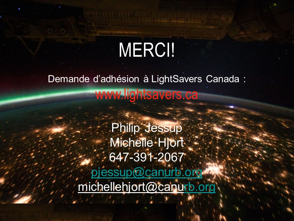 MERCI! Demande dadhésion à LightSavers Canada : www.lightsavers.ca Philip Jessup Michelle Hjort 647-391-2067 pjessup@canurb.org michellehjort@canurb.o