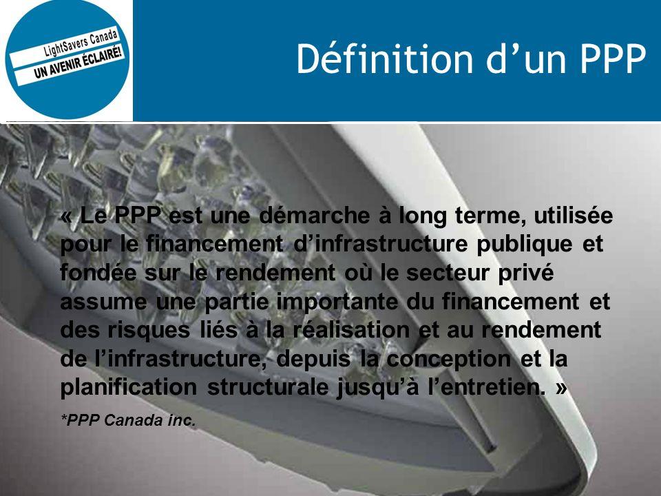 Définition dun PPP « Le PPP est une démarche à long terme, utilisée pour le financement dinfrastructure publique et fondée sur le rendement où le secteur privé assume une partie importante du financement et des risques liés à la réalisation et au rendement de linfrastructure, depuis la conception et la planification structurale jusquà lentretien.