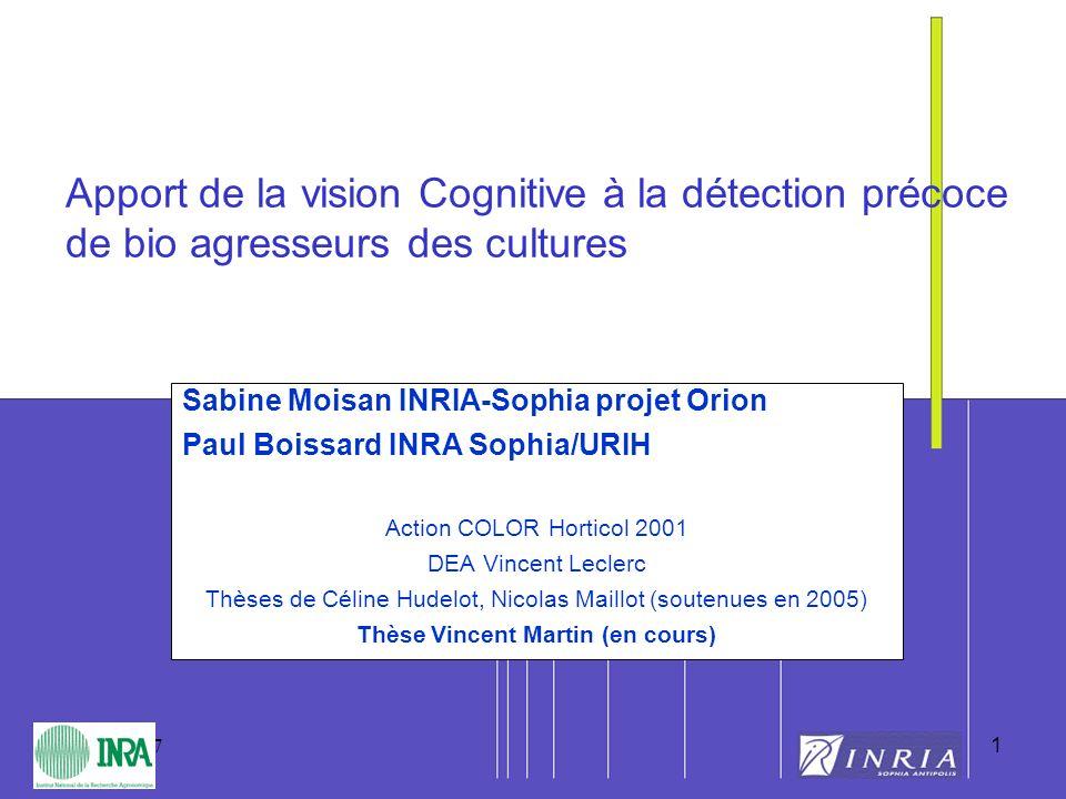 1 30/05/2007 1 Apport de la vision Cognitive à la détection précoce de bio agresseurs des cultures Sabine Moisan INRIA-Sophia projet Orion Paul Boissa