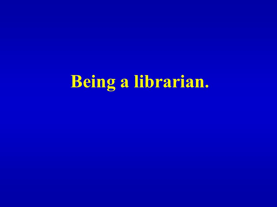 Being a librarian.