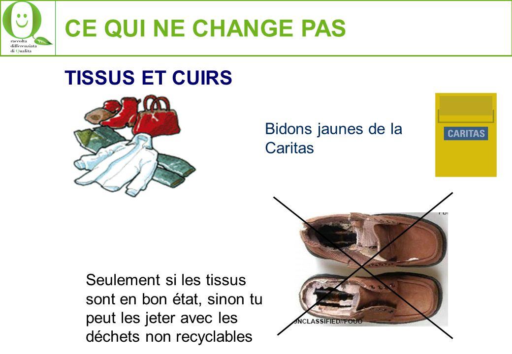 CE QUI NE CHANGE PAS TISSUS ET CUIRS Bidons jaunes de la Caritas Seulement si les tissus sont en bon état, sinon tu peut les jeter avec les déchets non recyclables
