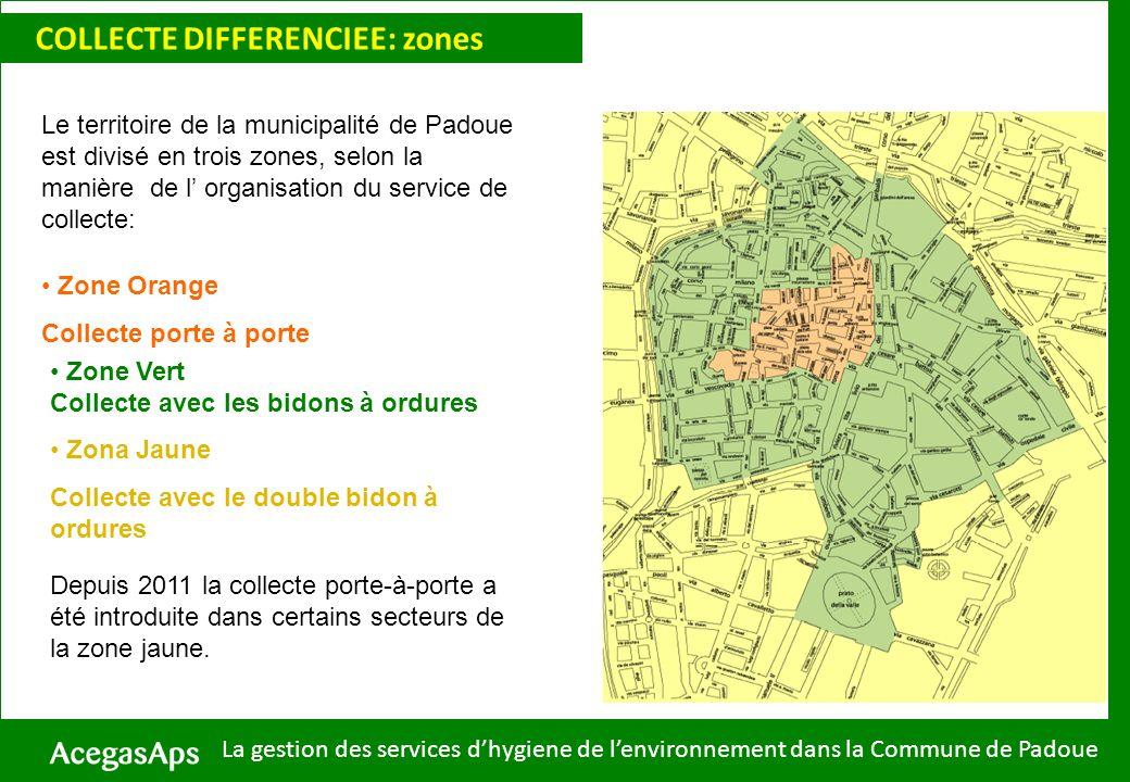Zone Orange Collecte porte à porte Zone Vert Collecte avec les bidons à ordures Zona Jaune Collecte avec le double bidon à ordures Le territoire de la municipalité de Padoue est divisé en trois zones, selon la manière de l organisation du service de collecte: COLLECTE DIFFERENCIEE: zones La gestion des services dhygiene de lenvironnement dans la Commune de Padoue Depuis 2011 la collecte porte-à-porte a été introduite dans certains secteurs de la zone jaune.