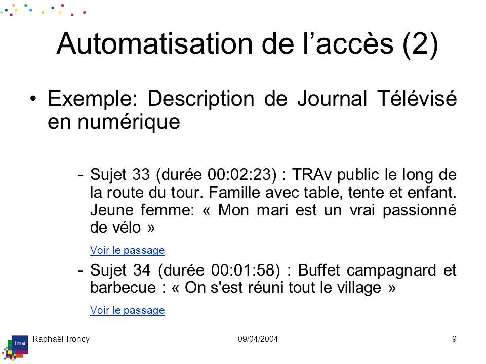 Raphaël Troncy09/04/20049 Automatisation de laccès (2) Exemple: Description de Journal Télévisé en numérique -Sujet 33 (durée 00:02:23) : TRAv public