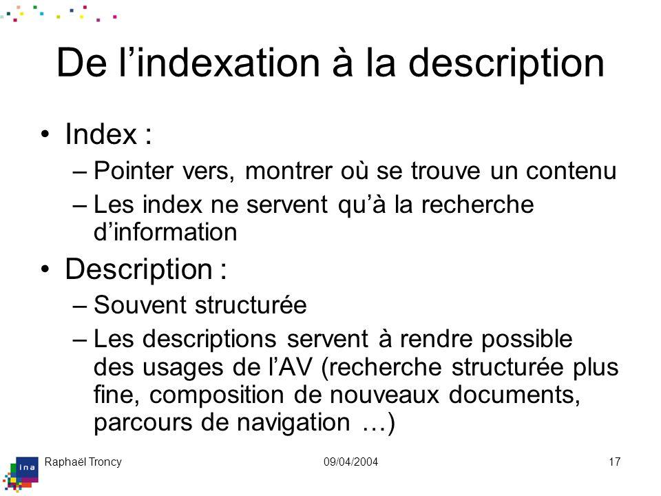 Raphaël Troncy09/04/200417 De lindexation à la description Index : –Pointer vers, montrer où se trouve un contenu –Les index ne servent quà la recherc