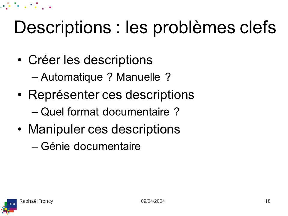 Raphaël Troncy09/04/200418 Descriptions : les problèmes clefs Créer les descriptions –Automatique ? Manuelle ? Représenter ces descriptions –Quel form
