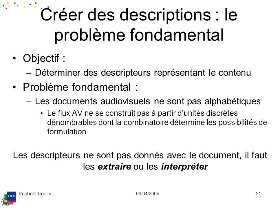 Raphaël Troncy09/04/200421 Créer des descriptions : le problème fondamental Objectif : –Déterminer des descripteurs représentant le contenu Problème f