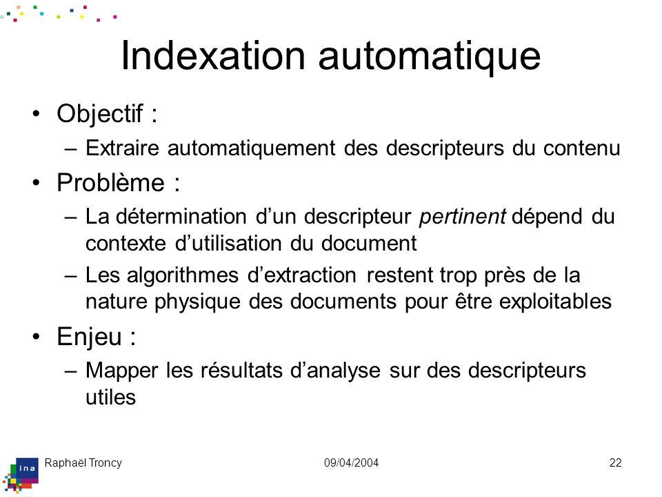 Raphaël Troncy09/04/200422 Indexation automatique Objectif : –Extraire automatiquement des descripteurs du contenu Problème : –La détermination dun de