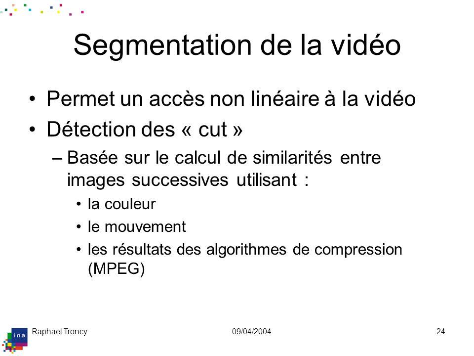 Raphaël Troncy09/04/200424 Segmentation de la vidéo Permet un accès non linéaire à la vidéo Détection des « cut » –Basée sur le calcul de similarités