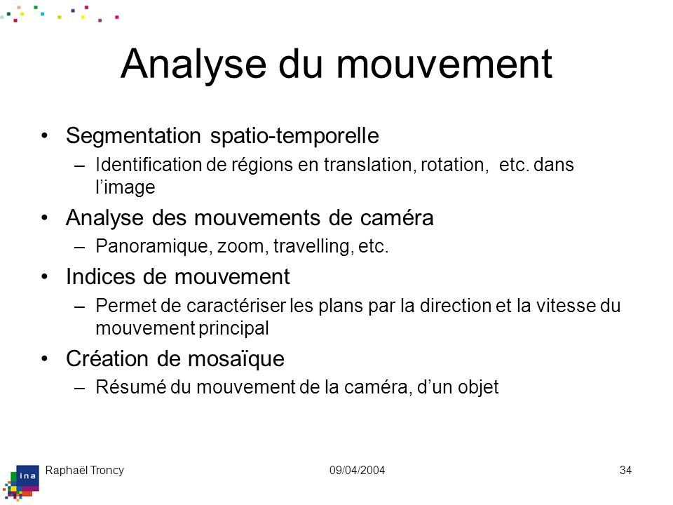 Raphaël Troncy09/04/200434 Analyse du mouvement Segmentation spatio-temporelle –Identification de régions en translation, rotation, etc. dans limage A
