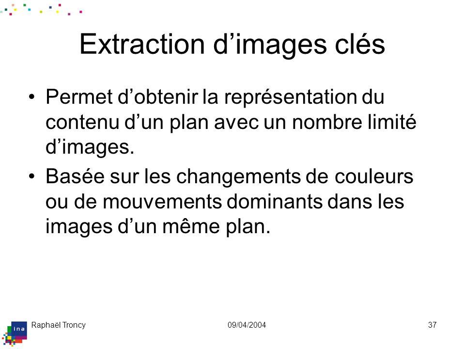 Raphaël Troncy09/04/200437 Extraction dimages clés Permet dobtenir la représentation du contenu dun plan avec un nombre limité dimages. Basée sur les