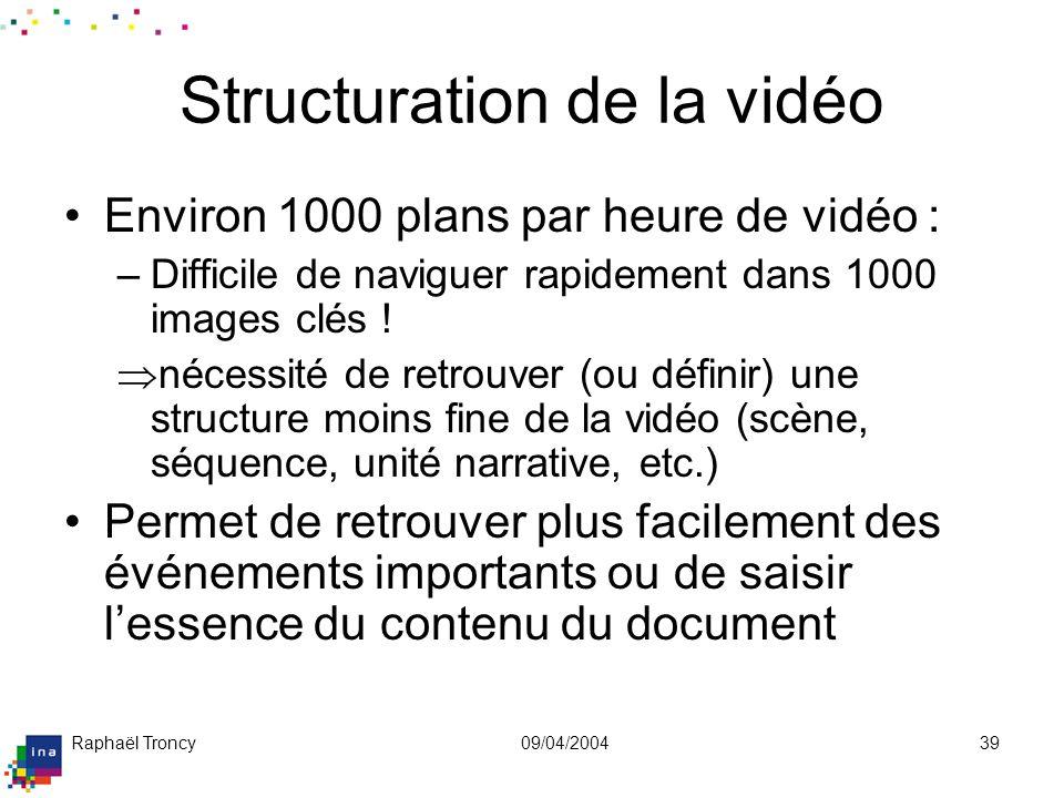 Raphaël Troncy09/04/200439 Structuration de la vidéo Environ 1000 plans par heure de vidéo : –Difficile de naviguer rapidement dans 1000 images clés !