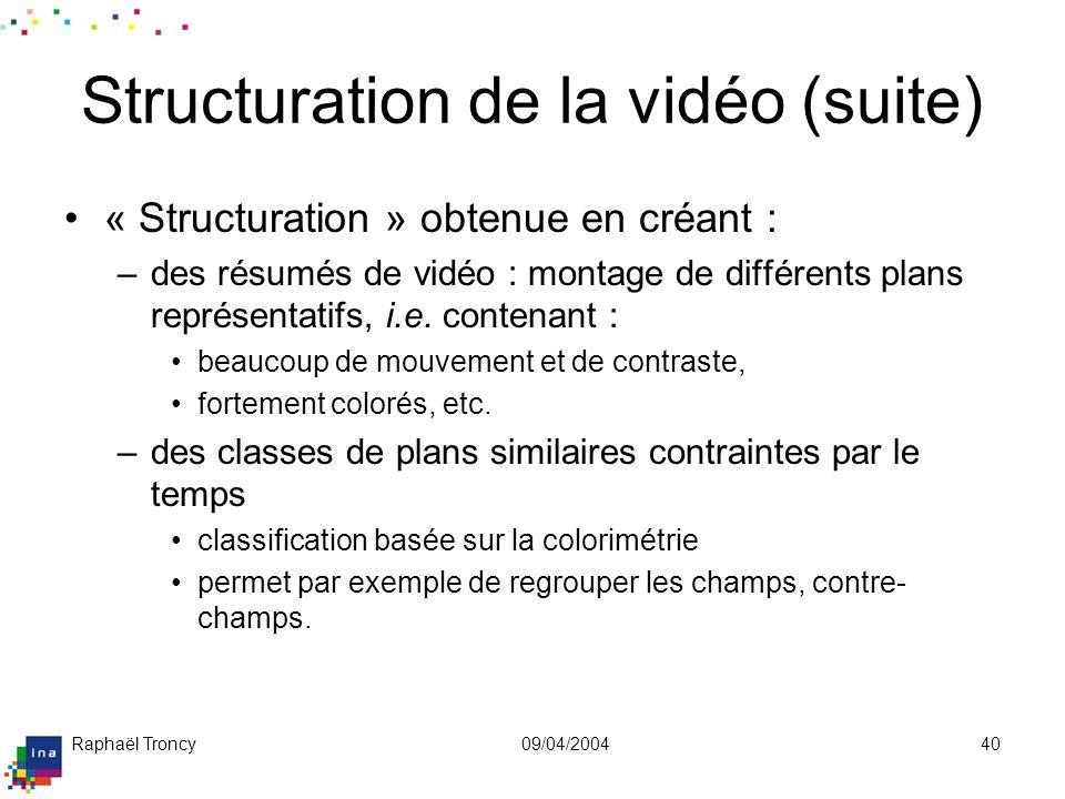 Raphaël Troncy09/04/200440 Structuration de la vidéo (suite) « Structuration » obtenue en créant : –des résumés de vidéo : montage de différents plans