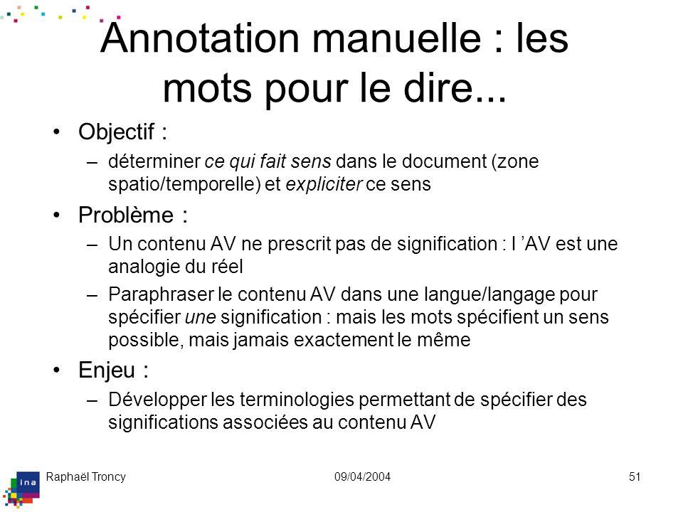 Raphaël Troncy09/04/200451 Annotation manuelle : les mots pour le dire... Objectif : –déterminer ce qui fait sens dans le document (zone spatio/tempor