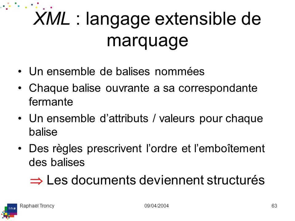 Raphaël Troncy09/04/200463 XML : langage extensible de marquage Un ensemble de balises nommées Chaque balise ouvrante a sa correspondante fermante Un