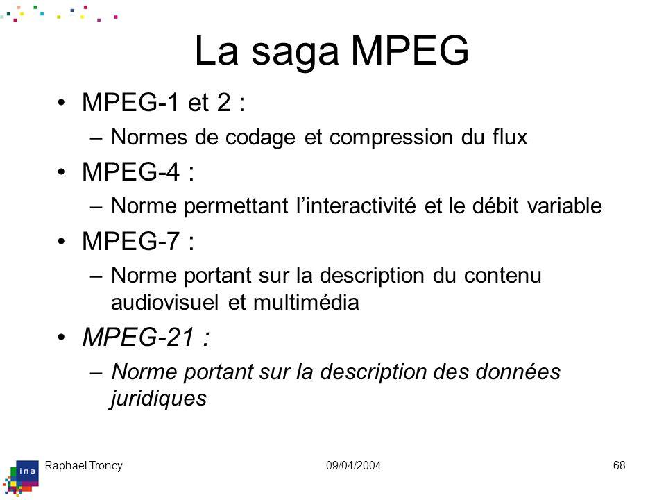 Raphaël Troncy09/04/200468 La saga MPEG MPEG-1 et 2 : –Normes de codage et compression du flux MPEG-4 : –Norme permettant linteractivité et le débit v