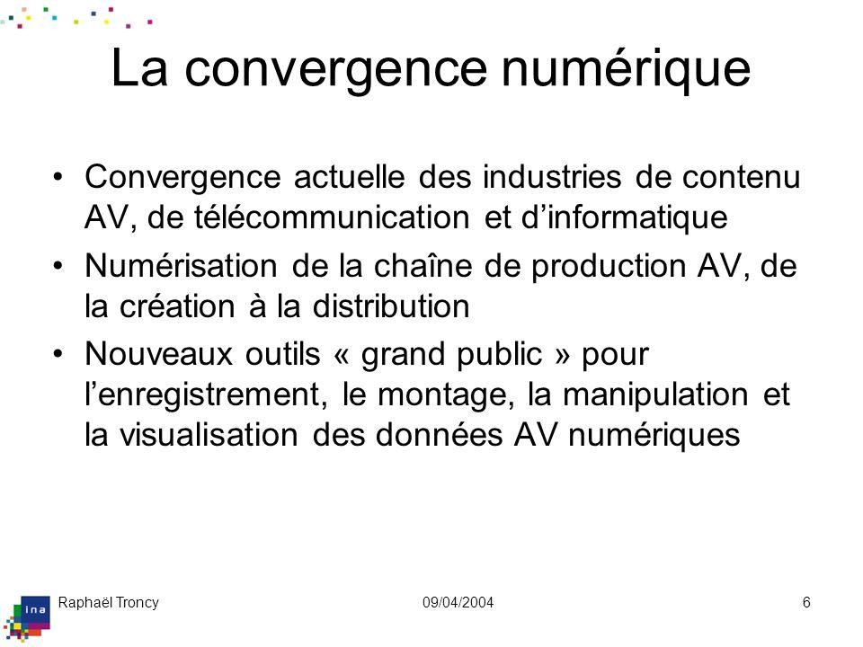 Raphaël Troncy09/04/20046 La convergence numérique Convergence actuelle des industries de contenu AV, de télécommunication et dinformatique Numérisati