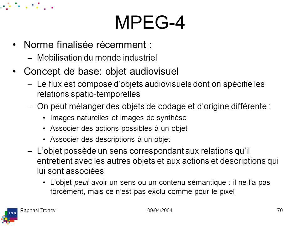 Raphaël Troncy09/04/200470 MPEG-4 Norme finalisée récemment : –Mobilisation du monde industriel Concept de base: objet audiovisuel –Le flux est compos