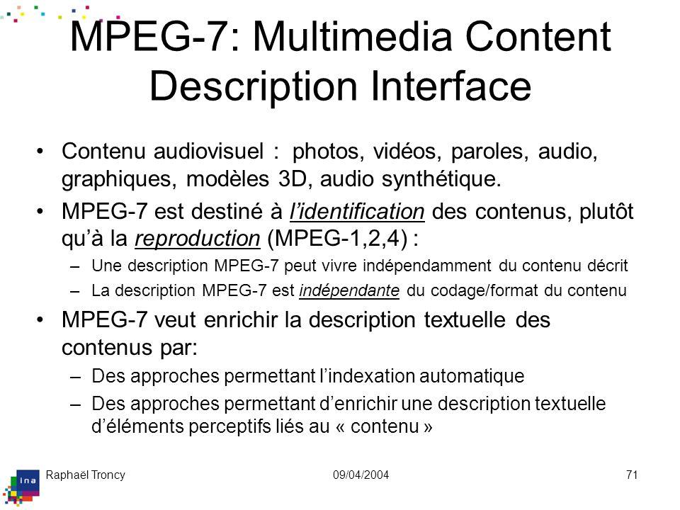 Raphaël Troncy09/04/200471 Contenu audiovisuel : photos, vidéos, paroles, audio, graphiques, modèles 3D, audio synthétique. MPEG-7 est destiné à liden