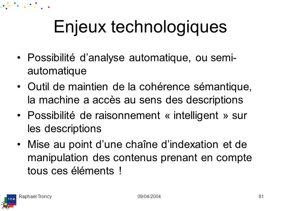 Raphaël Troncy09/04/200481 Enjeux technologiques Possibilité danalyse automatique, ou semi- automatique Outil de maintien de la cohérence sémantique,