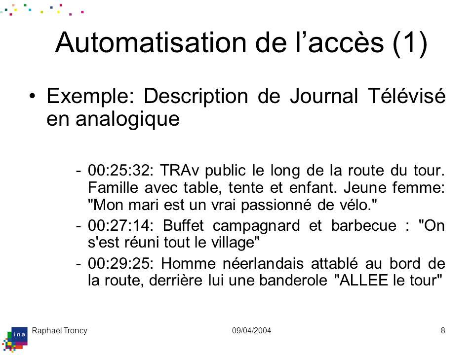 Raphaël Troncy09/04/20048 Automatisation de laccès (1) Exemple: Description de Journal Télévisé en analogique -00:25:32: TRAv public le long de la rou