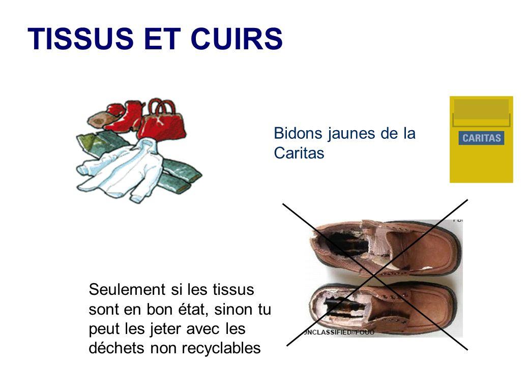 TISSUS ET CUIRS Bidons jaunes de la Caritas Seulement si les tissus sont en bon état, sinon tu peut les jeter avec les déchets non recyclables