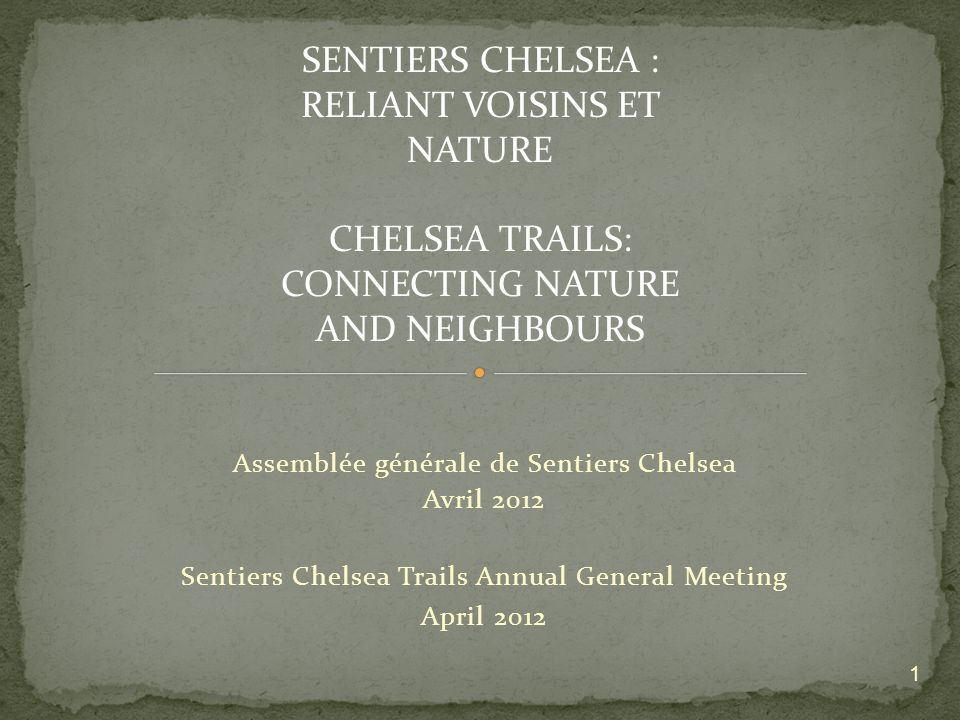 Assemblée générale de Sentiers Chelsea Avril 2012 Sentiers Chelsea Trails Annual General Meeting April 2012 1 SENTIERS CHELSEA : RELIANT VOISINS ET NATURE CHELSEA TRAILS: CONNECTING NATURE AND NEIGHBOURS
