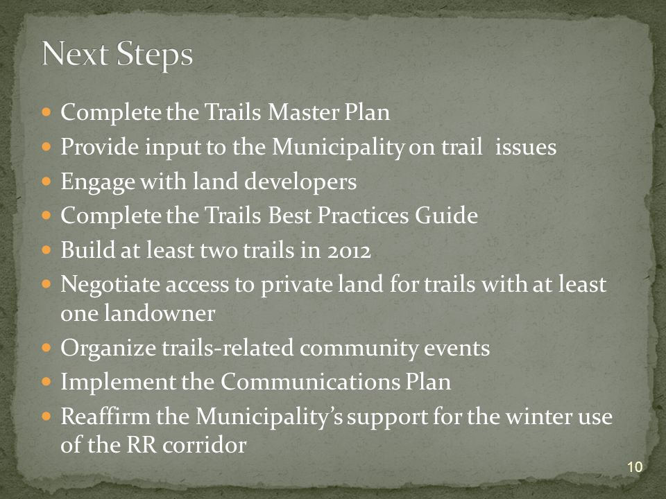 Complete the Trails Master Plan Provide input to the Municipality on trail issues Engage with land developers Complete the Trails Best Practices Guide Build at least two trails in 2012 Negotiate access to private land for trails with at least one landowner Organize trails-related community events Implement the Communications Plan Reaffirm the Municipalitys support for the winter use of the RR corridor 10