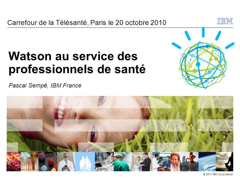 © 2011 IBM Corporation Watson au service des professionnels de santé Pascal Sempé, IBM France Carrefour de la Télésanté, Paris le 20 octobre 2010