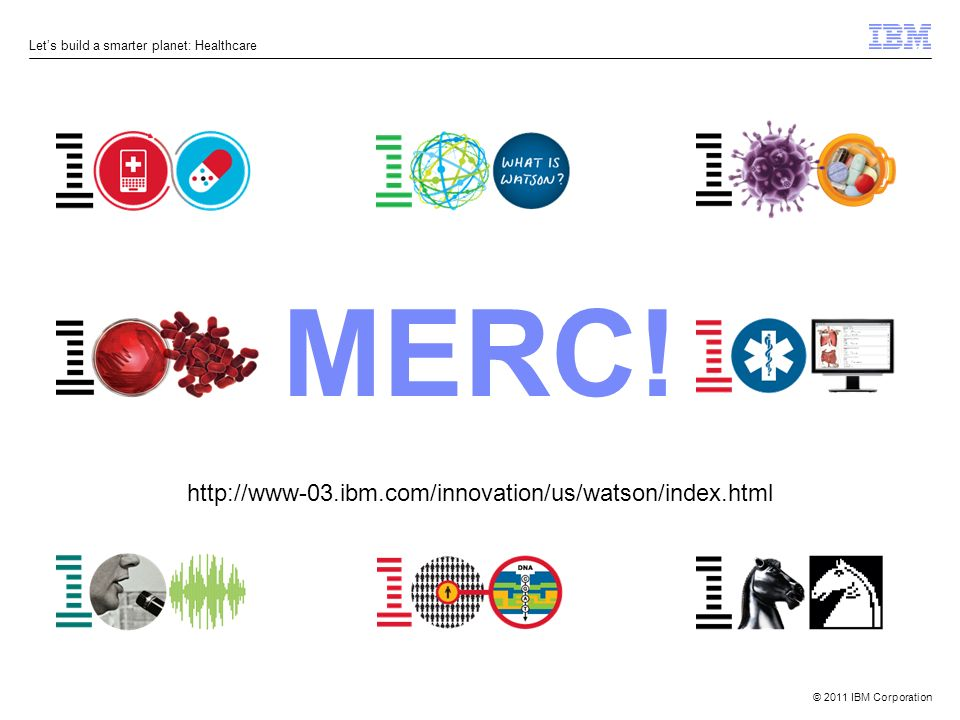 © 2011 IBM Corporation Lets build a smarter planet: Healthcare MERC! http://www-03.ibm.com/innovation/us/watson/index.html