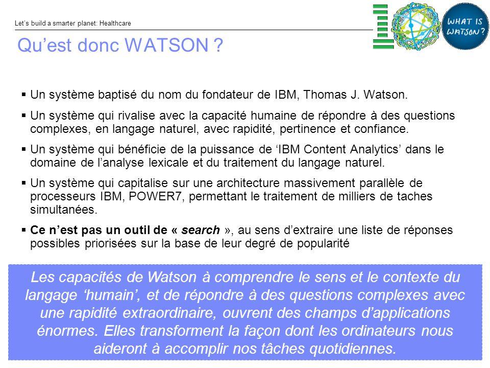 © 2011 IBM Corporation Lets build a smarter planet: Healthcare Les capacités de Watson à comprendre le sens et le contexte du langage humain, et de répondre à des questions complexes avec une rapidité extraordinaire, ouvrent des champs dapplications énormes.