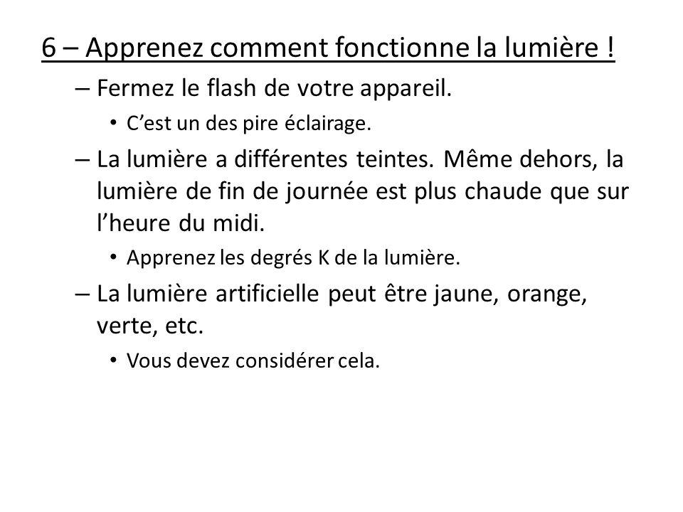 6 – Apprenez comment fonctionne la lumière ! – Fermez le flash de votre appareil. Cest un des pire éclairage. – La lumière a différentes teintes. Même