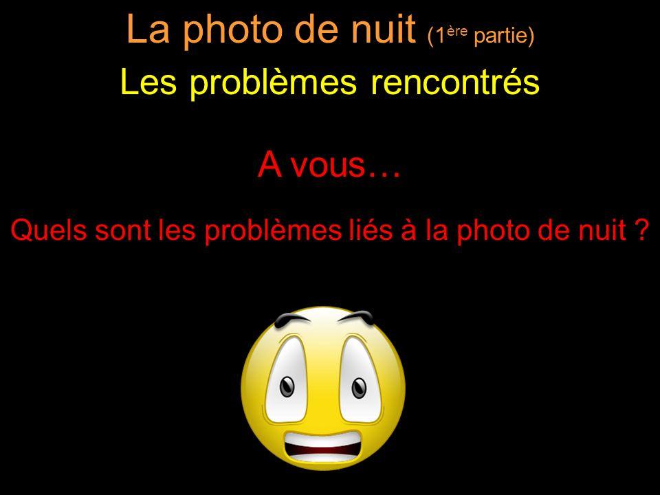 A vous… Quels sont les problèmes liés à la photo de nuit ? La photo de nuit (1 ère partie) Les problèmes rencontrés
