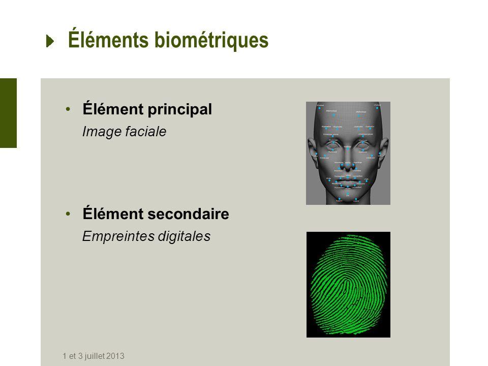 Éléments biométriques Élément principal Image faciale Élément secondaire Empreintes digitales 1 et 3 juillet 2013