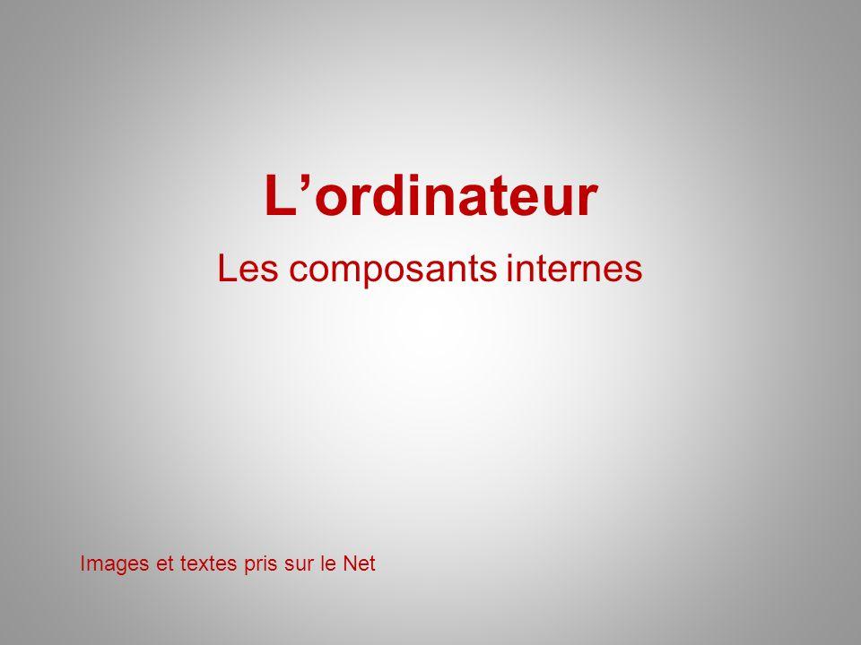 Lordinateur Les composants internes Images et textes pris sur le Net