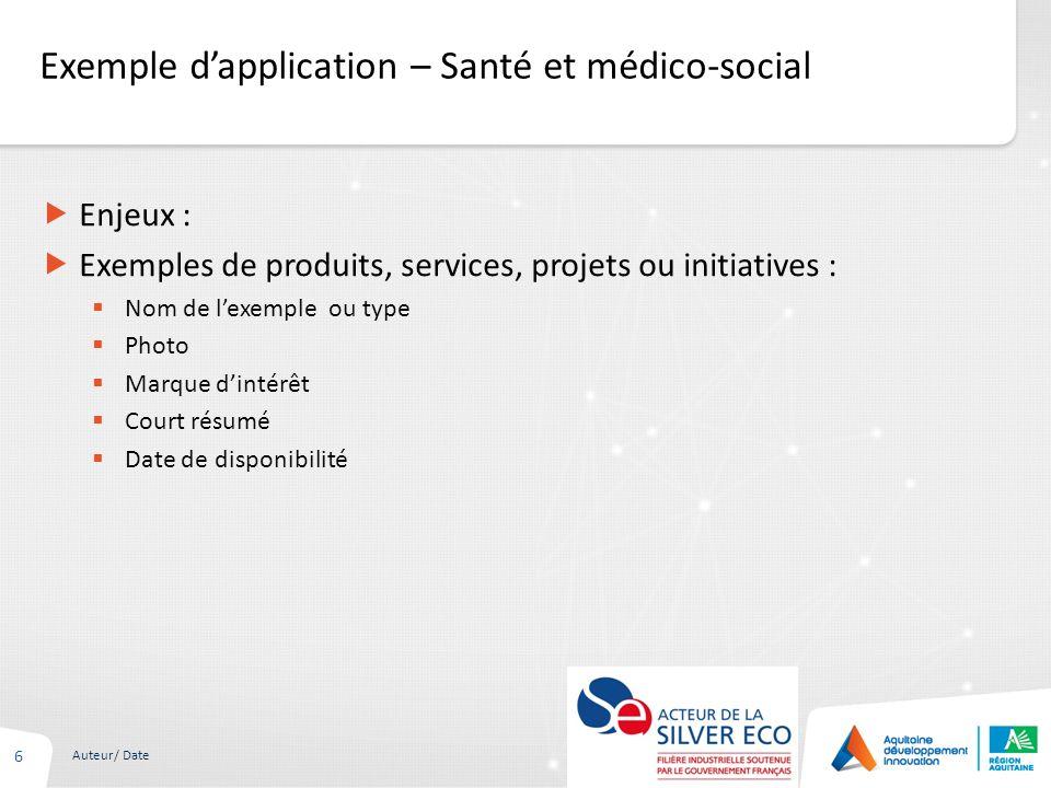 Exemple dapplication – Santé et médico-social 6 Auteur/ Date Enjeux : Exemples de produits, services, projets ou initiatives : Nom de lexemple ou type