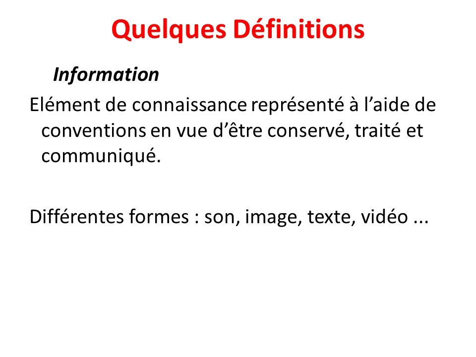 Quelques Définitions Information Elément de connaissance représenté à laide de conventions en vue dêtre conservé, traité et communiqué.