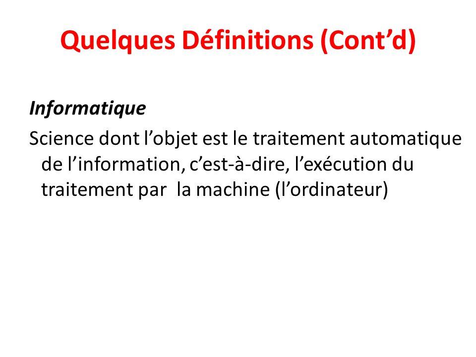 Quelques Définitions (Contd) Informatique Science dont lobjet est le traitement automatique de linformation, cest-à-dire, lexécution du traitement par la machine (lordinateur)