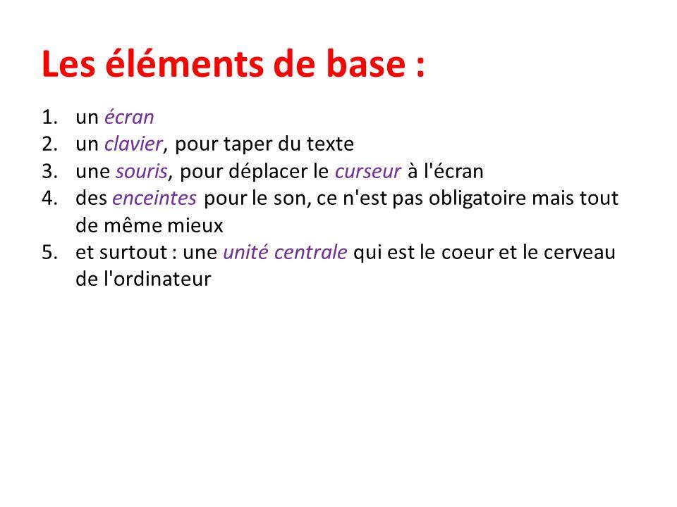 Les éléments de base : 1.un écran 2.un clavier, pour taper du texte 3.une souris, pour déplacer le curseur à l écran 4.des enceintes pour le son, ce n est pas obligatoire mais tout de même mieux 5.et surtout : une unité centrale qui est le coeur et le cerveau de l ordinateur