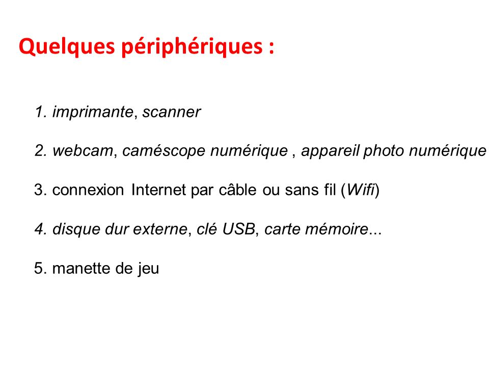 Quelques périphériques : 1.imprimante, scanner 2.webcam, caméscope numérique, appareil photo numérique 3.connexion Internet par câble ou sans fil (Wifi) 4.disque dur externe, clé USB, carte mémoire...